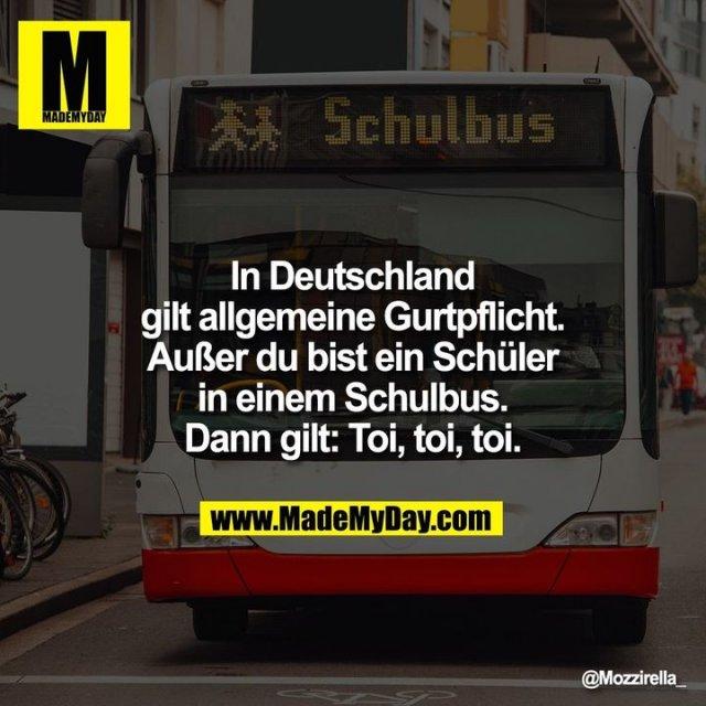 In Deutschland gilt allgemeine Gurtpflicht. Außer du bist ein Schüler in einem Schulbus. Dann gilt: Toi, toi, toi.