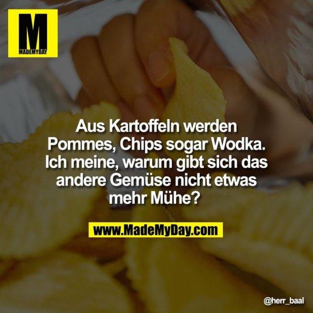 Aus Kartoffeln werden Pommes, Chips sogar Wodka. Ich meine, warum gibt sich das andere Gemüse nicht etwas mehr Mühe?