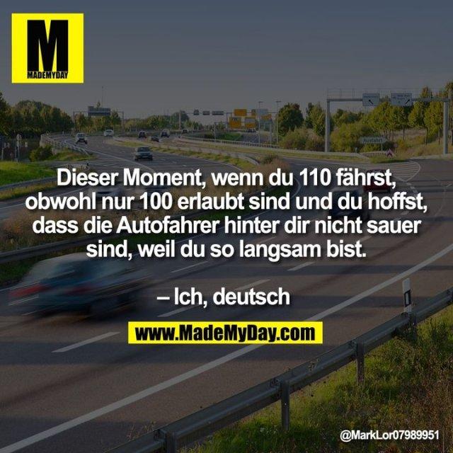 Dieser Moment, wenn du 110 fährst, obwohl nur 100 erlaubt sind und du hoffst, dass die Autofahrer hinter dir nicht sauer sind, weil du so langsam bist. – Ich, deutsch