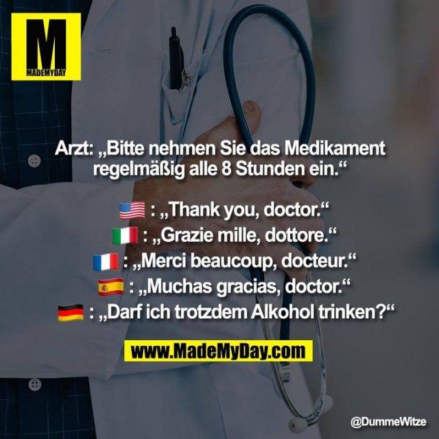 """Arzt: """"Bitte nehmen Sie das Medikament regelmäßig alle 8 Stunden ein.""""<br /> �: """"Thank you, doctor.""""<br /> �: """"Grazie mille, dottore.""""<br /> �: """"Merci beaucoup, docteur.""""<br /> �: """"Muchas gracias, doctor.""""<br /> �: """"Darf ich trotzdem Alkohol trinken?"""""""