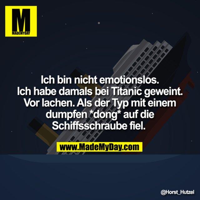 Ich bin nicht emotionslos. Ich habe damals bei Titanic geweint. Vor lachen. Als der Typ mit einem dumpfen *dong* auf die Schiffsschraube fiel.