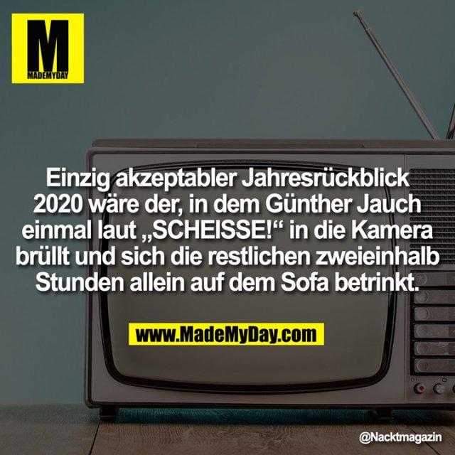"""Einzig akzeptabler Jahresrückblick<br /> 2020 wäre der, in dem Günther Jauch<br /> einmal laut """"SCHEISSE!"""" in die Kamera<br /> brüllt und sich die restlichen zweieinhalb<br /> Stunden allein auf dem Sofa betrinkt."""
