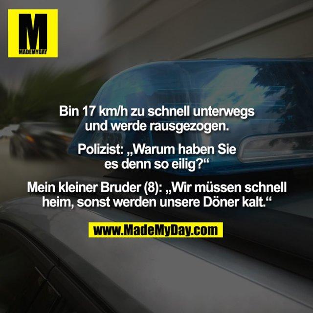 """Bin 17 km/h zu schnell unterwegs und werde rausgezogen. Polizist: """"Warum haben Sie es denn so eilig?"""" Mein kleiner Bruder (8): """"Wir müssen schnell heim, sonst werden unsere Döner kalt."""""""