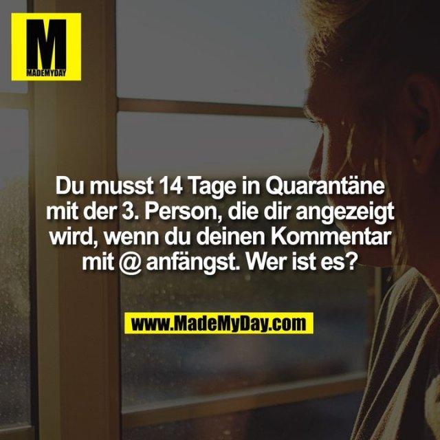 Du musst 14 Tage in Quarantäne mit der 3. Person, die dir angezeigt wird, wenn du deinen Kommentar mit @ anfängst. Wer ist es?
