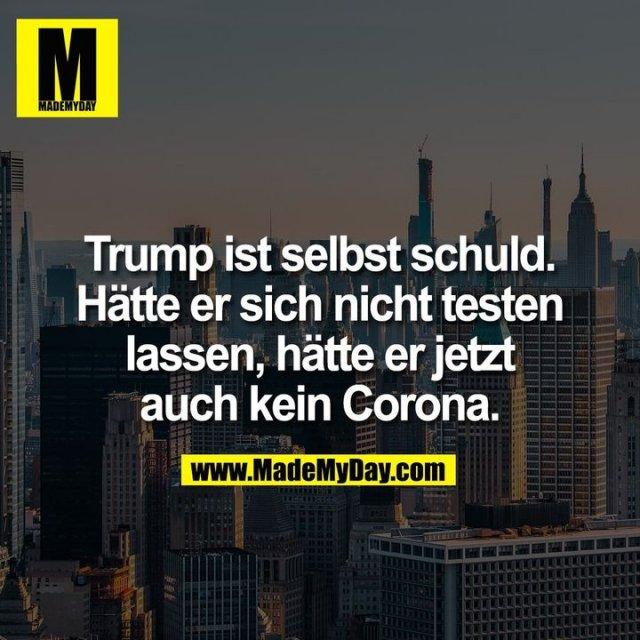 Trump ist selbst schuld.<br /> Hätte er sich nicht testen<br /> lassen, hätte er jetzt<br /> auch kein Corona.