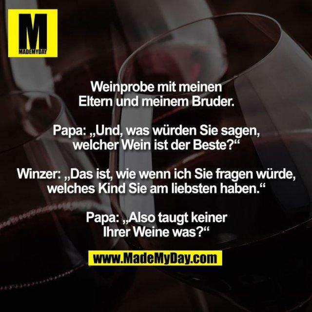"""Weinprobe mit meinen<br /> Eltern und meinem Bruder.<br /> <br /> Papa: """"Und, was würden Sie sagen,<br /> welcher Wein ist der Beste?""""<br /> <br /> Winzer: """"Das ist, wie wenn ich Sie fragen würde,<br /> welches Kind Sie am liebsten haben.""""<br /> <br /> Papa: """"Also taugt keiner<br /> Ihrer Weine was?"""""""
