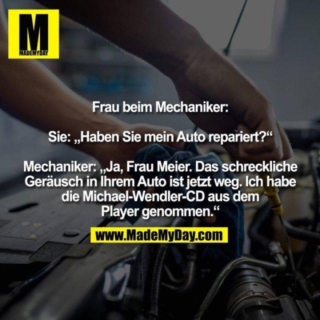 """Frau beim Mechaniker: Sie: """"Haben Sie mein Auto repariert?"""" Mechaniker: """"Ja, Frau Meier. Das schreckliche Geräusch in Ihrem Auto ist jetzt weg. Ich habe die Michael-Wendler-CD aus dem Player genommen."""""""