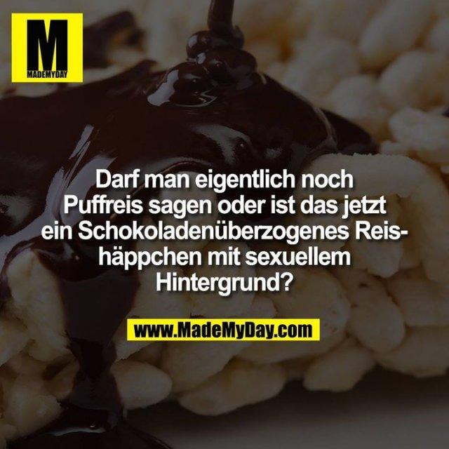 Darf man eigentlich noch Puffreis sagen oder ist das jetzt ein Schokoladenüberzogenes Reishäppchen mit sexuellem Hintergrund?