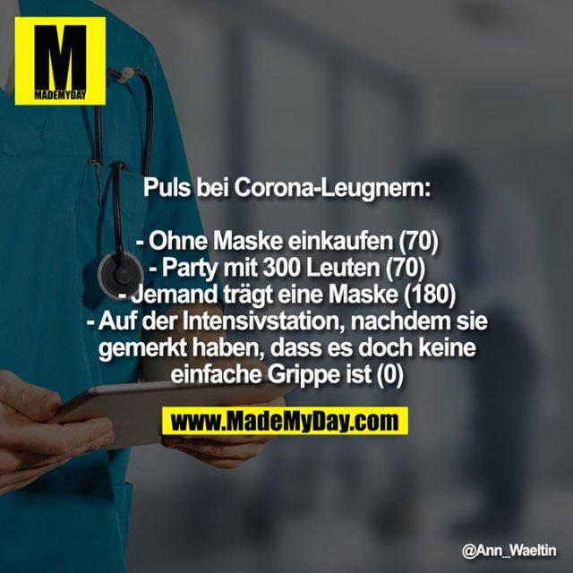 Puls bei Corona-Leugnern:<br /> <br /> - Ohne Maske einkaufen (70)<br /> - Party mit 300 Leuten (70)<br /> - Jemand trägt eine Maske (180)<br /> - Auf der Intensivstation, nachdem sie gemerkt haben, dass es doch keine einfache Grippe ist (0)