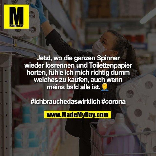 Jetzt, wo die ganzen Spinner<br /> wieder losrennen und Toilettenpapier<br /> horten, fühle ich mich richtig dumm<br /> welches zu kaufen, auch wenn<br /> meins bald alle ist. �<br /> <br /> #ichbrauchedaswirklich #corona
