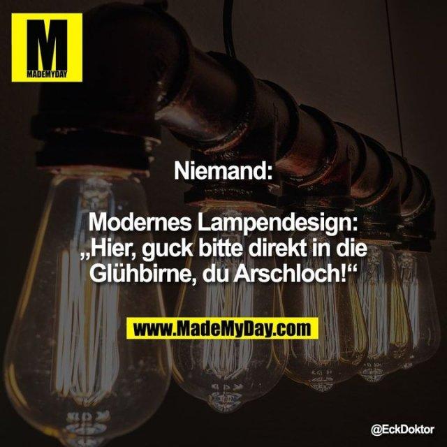 """Niemand:<br /> <br /> Modernes Lampendesign: """"Hier, guck bitte direkt in die Glühbirne, du Arschloch!"""""""""""