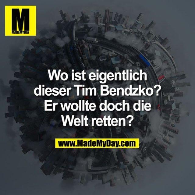 Wo ist eigentlich dieser Tim Bendzko? Er wollte doch die Welt retten?