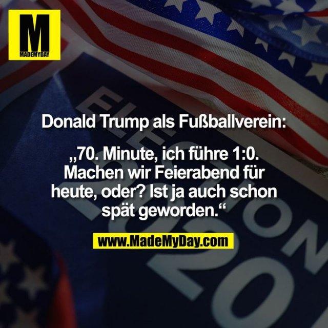 """Donald Trump als Fußballverein:<br /> <br /> """"70. Minute, ich führe 1:0.<br /> Machen wir Feierabend für<br /> heute, oder? Ist ja auch schon<br /> spät geworden."""""""