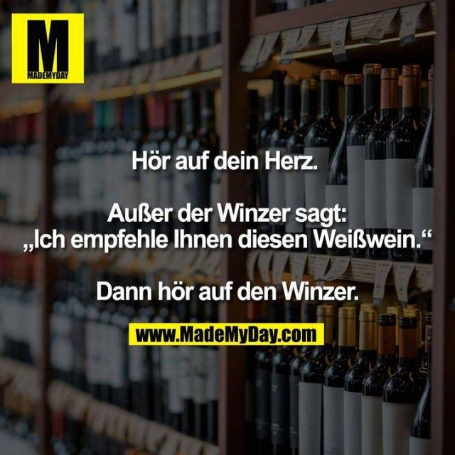 """Hör auf dein Herz. <br /> <br /> Außer der Winzer sagt:<br /> """"Ich empfehle Ihnen diesen Weißwein.""""<br /> <br /> Dann hör auf den Winzer."""