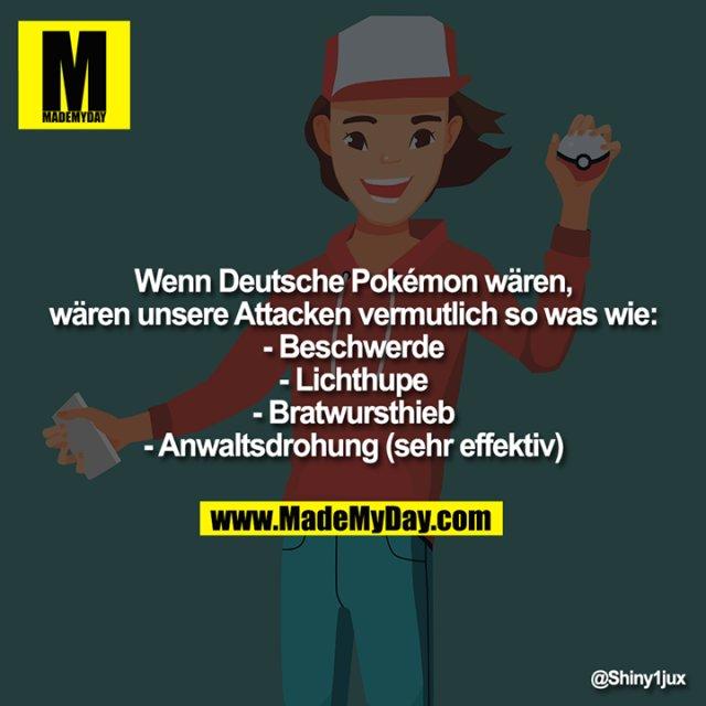 Wenn Deutsche Pokémon wären, wären unsere Attacken vermutlich so was wie:<br /> -Beschwerde<br /> -Lichthupe<br /> -Bratwursthieb<br /> -Anwaltsdrohung (sehr effektiv)