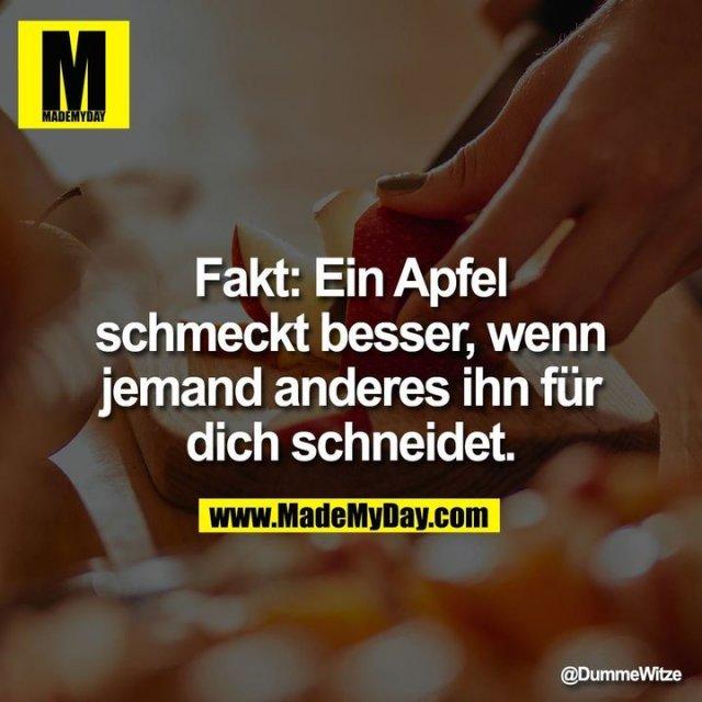 Fakt: Ein Apfel schmeckt besser, wenn jemand anderes ihn für dich schneidet.