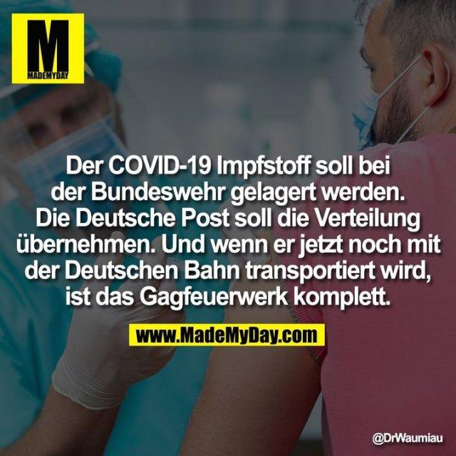 Der COVID-19 Impfstoff soll bei der Bundeswehr gelagert werden. Die Deutsche Post soll die Verteilung übernehmen. Und wenn er jetzt noch mit der Deutschen Bahn transportiert wird, ist das Gagfeuerwerk komplett.