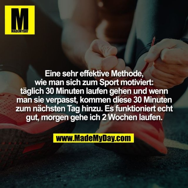 Eine sehr effektive Methode, wie man sich zum Sport motiviert: täglich 30 Minuten laufen gehen und wenn man sie verpasst, kommen diese 30 Minuten zum nächsten Tag hinzu. Es funktioniert echt gut, morgen gehe ich 2 Wochen laufen.