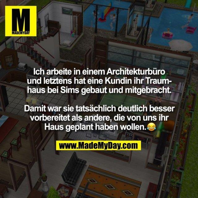 Ich arbeite in einem Architekturbüro und letztens hat eine Kundin ihr Traumhaus bei Sims gebaut und mitgebracht. Damit war sie tatsächlich deutlich besser vorbereitet als andere, die von uns ihr Haus geplant haben wollen. �