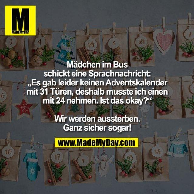 """Mädchen im Bus schickt eine Sprachnachricht: """"Es gab leider keinen Adventskalender mit 31 Türen, deshalb musste ich einen mit 24 nehmen. Ist das okay?"""" Wir werden aussterben. Ganz sicher sogar!"""