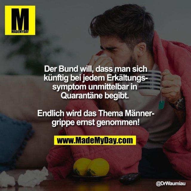 Der Bund will, dass man sich künftig bei jedem Erkältungssymptom unmittelbar in Quarantäne begibt. <br /> <br /> Endlich wird das Thema Männergrippe ernst genommen!