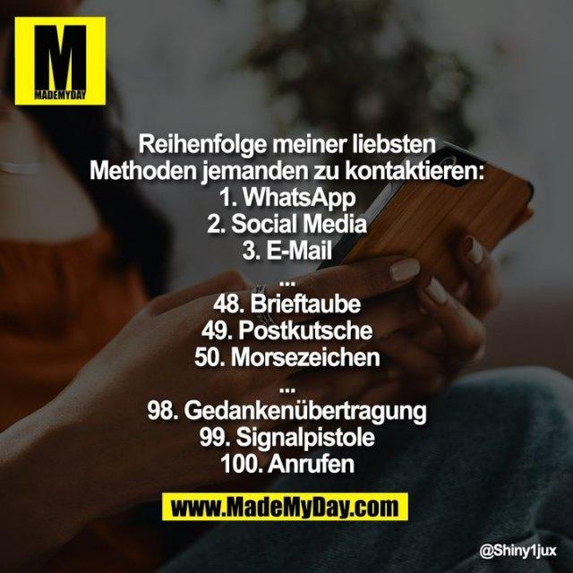Reihenfolge meiner liebsten Methoden jemanden zu kontaktieren:<br /> 1. WhatsApp<br /> 2. Social Media<br /> 3. E-Mail<br /> ...<br /> 48. Brieftaube<br /> 49. Postkutsche<br /> 50. Morsezeichen<br /> ...<br /> 98. Gedankenübertragung<br /> 99. Signalpistole<br /> 100. Anrufen