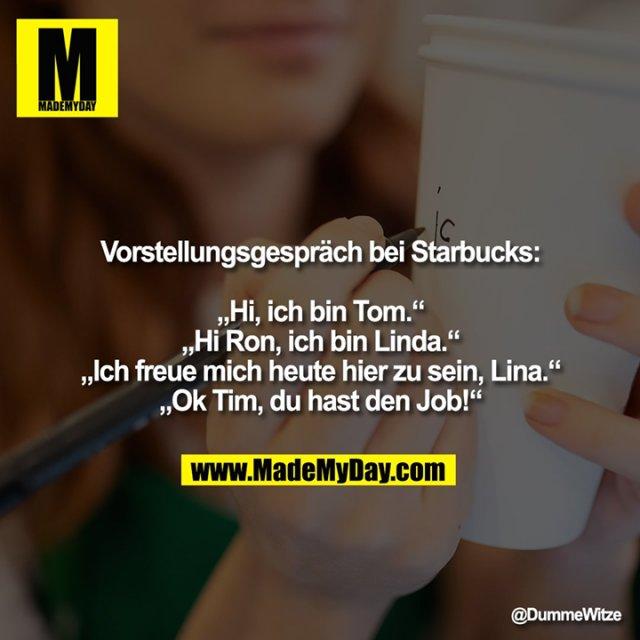 """Vorstellungsgespräch bei Starbucks:<br /> <br /> """"Hi, ich bin Tom.""""<br /> """"Hi Ron, ich bin Linda.""""<br /> """"Ich freue mich heute hier zu sein, Lina.""""<br /> """"Ok Tim, du hast den Job!"""""""""""