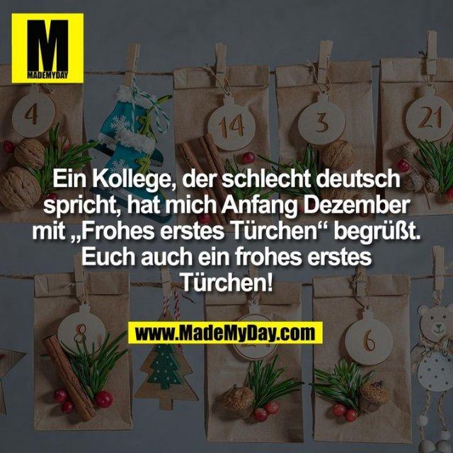 """Ein Kollege, der schlecht deutsch<br /> spricht, hat mich Anfang Dezember<br /> mit """"Frohes erstes Türchen"""" begrüßt.<br /> Euch auch ein frohes erstes<br /> Türchen!"""