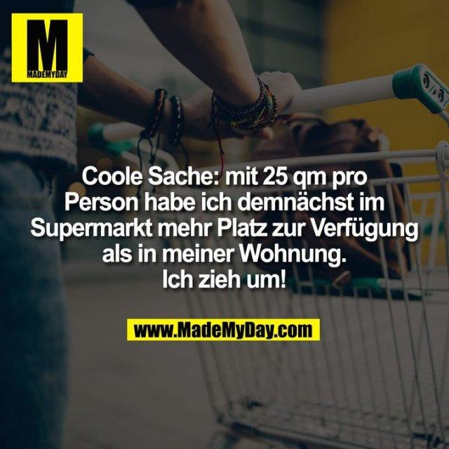 Coole Sache: mit 25 qm pro Person habe ich demnächst im Supermarkt mehr Platz zur Verfügung als in meiner Wohnung. Ich zieh um!