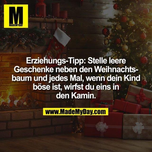 Erziehungs-Tipp: Stelle leere<br /> Geschenke neben den Weihnachts-<br /> baum und jedes Mal, wenn dein Kind<br /> böse ist, wirfst du eins in<br /> den Kamin.