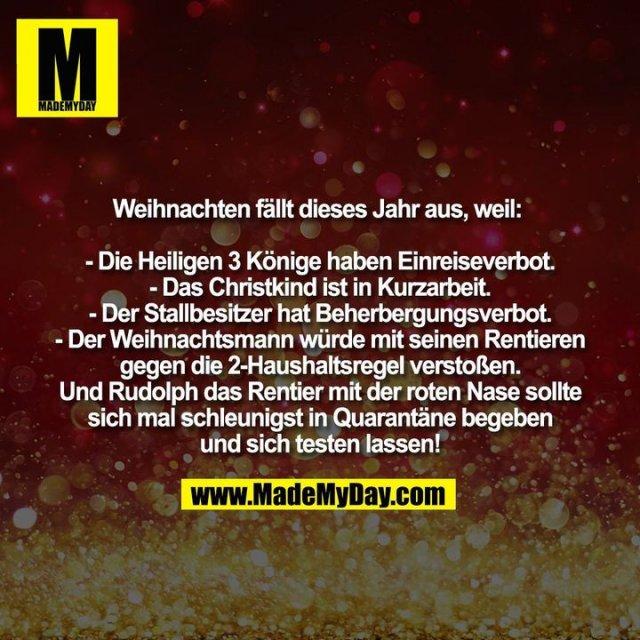 Weihnachten fällt dieses Jahr aus, weil: <br /> - Die Heiligen 3 Könige haben Einreiseverbot.<br /> - Das Christkind ist in Kurzarbeit.<br /> - Der Stallbesitzer hat Beherbergungsverbot.<br /> - Der Weihnachtsmann würde mit seinen Rentieren gegen die 2-Haushaltsregel verstoßen.<br /> Und Rudolph das Rentier mit der roten Nase sollte sich mal schleunigst in Quarantäne begeben und sich testen lassen!