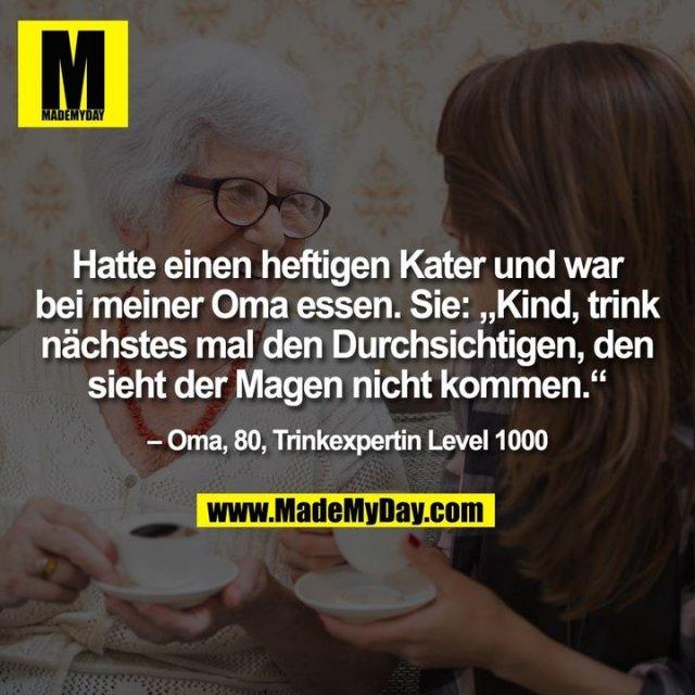 """Hatte einen heftigen Kater und war bei meiner Oma essen. Sie: """"Kind, trink nächstes mal den Durchsichtigen, den sieht der Magen nicht kommen."""" – Oma, 80, Trinkexpertin Level 1000"""