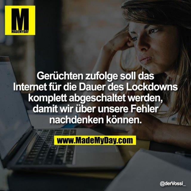 Gerüchten zufolge soll das Internet für die Dauer des Lockdowns komplett abgeschaltet werden, damit wir über unsere Fehler nachdenken können.