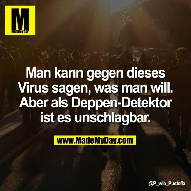Man kann gegen dieses Virus sagen, was man will. Aber als Deppen-Detektor ist es unschlagbar.