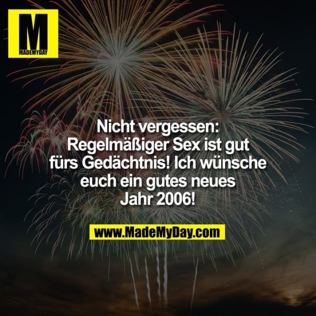 Nicht vergessen: Regelmäßiger Sex ist gut fürs Gedächtnis! Ich wünsche euch ein gutes neues Jahr 2006!