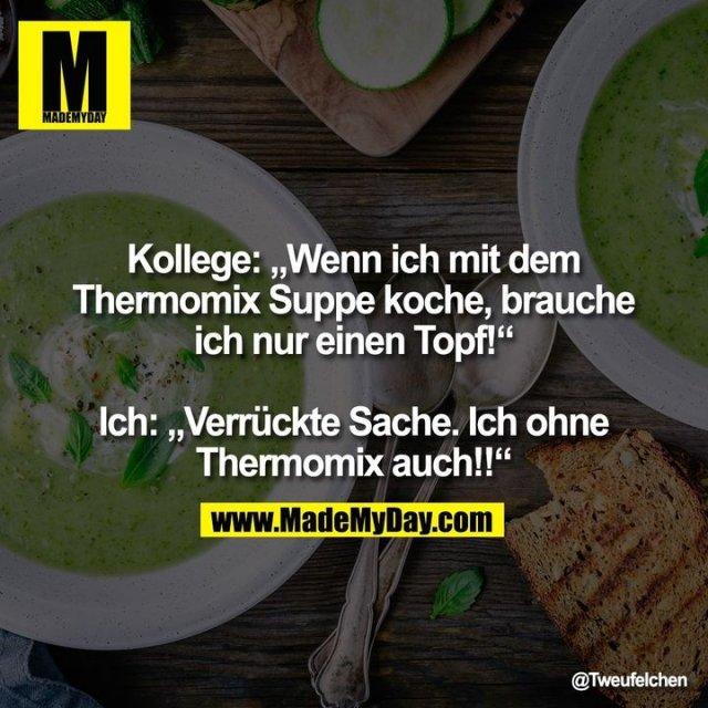 """Kollege """"Wenn ich mit dem Thermomix Suppe koche, brauche ich nur einen Topf!""""<br /> <br /> Ich """"Verrückte Sache. Ich ohne Thermomix auch!!"""""""
