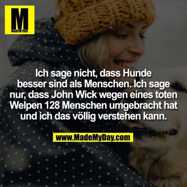 Ich sage nicht, dass Hunde besser sind als Menschen. Ich sage nur, dass John Wick wegen eines toten Welpen 128 Menschen umgebracht hat und ich das völlig verstehen kann.