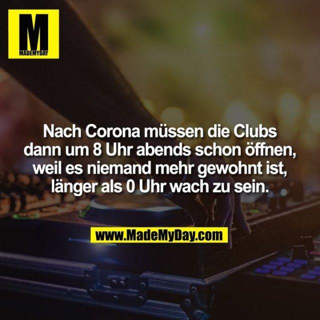 Nach Corona müssen die Clubs dann um 8 Uhr abends schon öffnen, weil es niemand mehr gewohnt ist, länger als 0 Uhr wach zu sein.