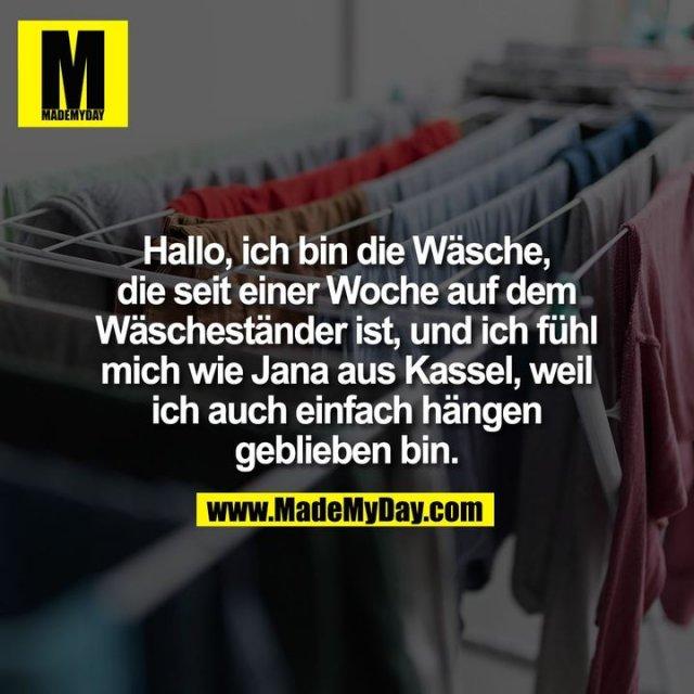 Hallo, ich bin die Wäsche,<br /> die seit einer Woche auf dem<br /> Wäscheständer ist, und ich fühl<br /> mich wie Jana aus Kassel, weil<br /> ich auch einfach hängen<br /> geblieben bin.