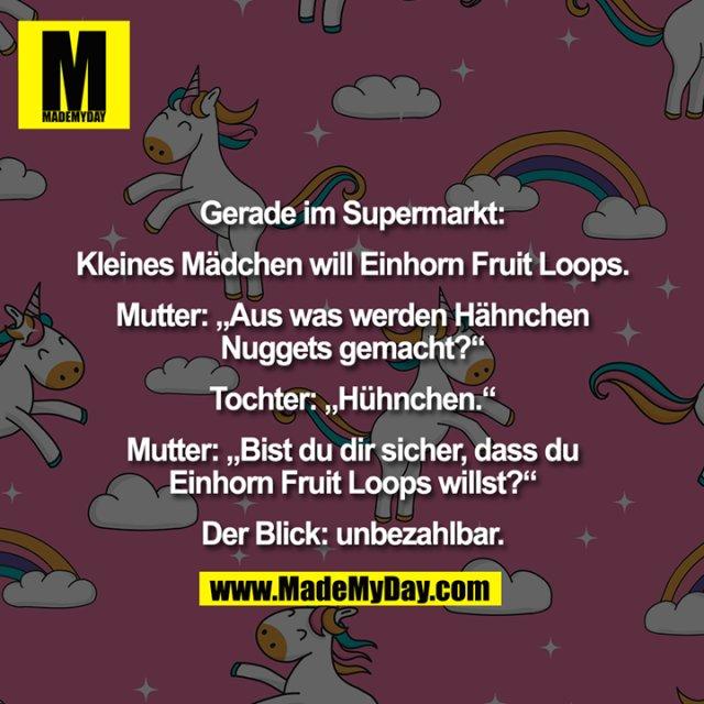 """Gerade im Supermarkt:<br /> <br /> Kleines Mädchen will Einhorn Fruit Loops.<br /> <br /> Mutter: """"Aus was werden Hähnchen<br /> Nuggets gemacht?""""<br /> <br /> Tochter: """"Hühnchen.""""<br /> <br /> Mutter: """"Bist du dir sicher, dass du<br /> Einhorn Fruit Loops willst?""""<br /> <br /> Der Blick: unbezahlbar."""