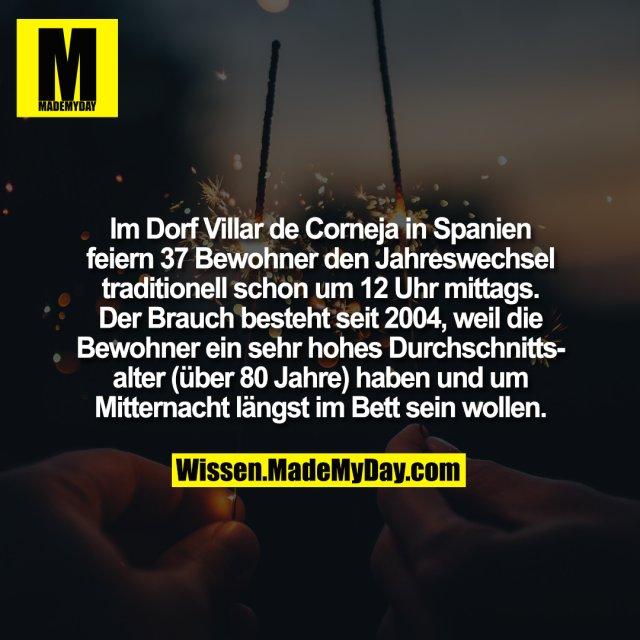 Im Dorf Villar de Corneja in Spanien feiern 37 Bewohner den Jahreswechsel traditionell schon um 12 Uhr mittags. Der Brauch besteht seit 2004, weil die Bewohner ein sehr hohes Durchschnittsalter (über 80 Jahre) haben und um Mitternacht längst im Bett sein wollen.