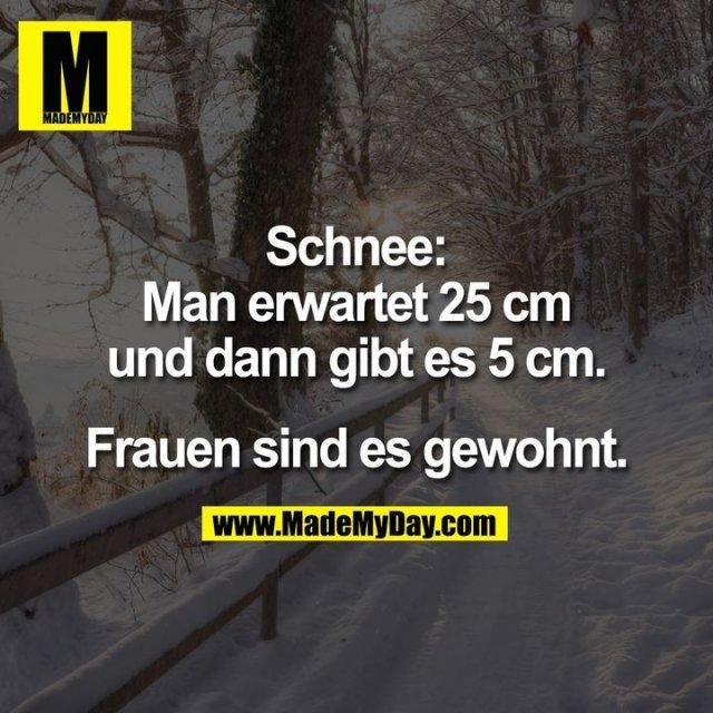 Schnee:<br /> Man erwartet 25 cm<br /> und dann gibt es 5 cm.<br /> <br /> Frauen sind es gewohnt.