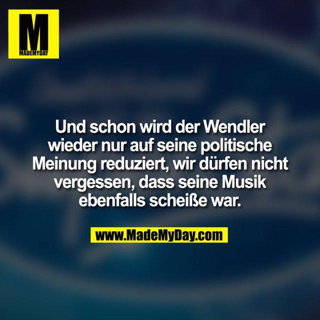 Und schon wird der Wendler<br /> wieder nur auf seine politische<br /> Meinung reduziert, wir dürfen nicht<br /> vergessen, dass seine Musik<br /> ebenfalls scheiße war.