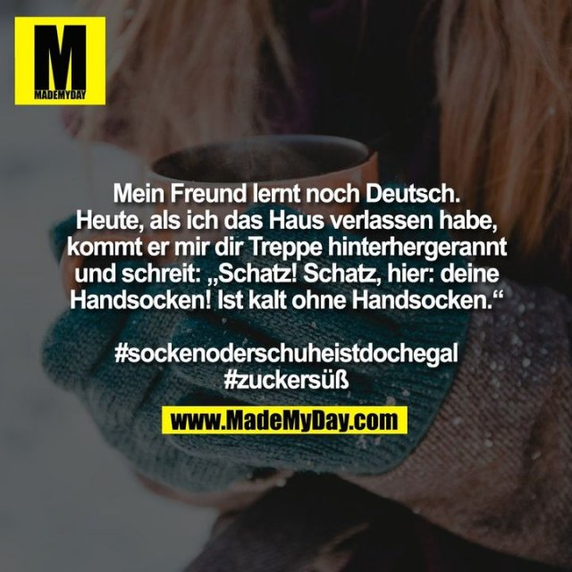 """Mein Freund lernt noch Deutsch.<br /> Heute, als ich das Haus verlassen habe,<br /> kommt er mir dir Treppe hinterhergerannt<br /> und schreit: """"Schatz! Schatz, hier: deine<br /> Handsocken! Ist kalt ohne Handsocken.""""<br /> <br /> #sockenoderschuheistdochegal<br /> #zuckersüß"""