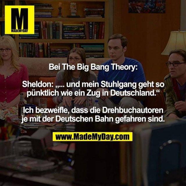 """Bei The Big Bang Theory:<br /> <br /> Sheldon: """"... und mein Stuhlgang geht so<br /> pünktlich wie ein Zug in Deutschland.""""<br /> <br /> Ich bezweifle, dass die Drehbuchautoren<br /> je mit der Deutschen Bahn gefahren sind."""