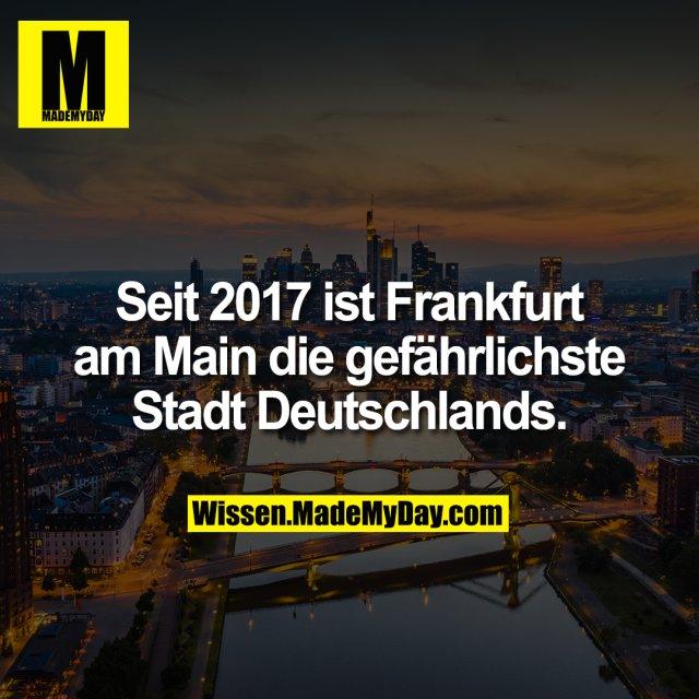 Seit 2017 ist Frankfurt am Main die gefährlichste Stadt Deutschlands.
