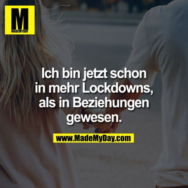 Ich bin jetzt schon<br /> in mehr Lockdowns,<br /> als in Beziehungen<br /> gewesen.