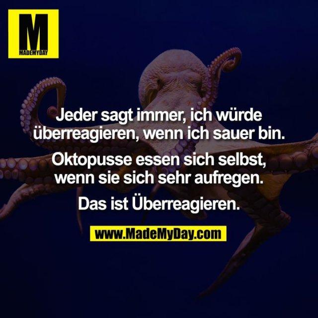 Jeder sagt immer, ich würde<br /> überreagieren, wenn ich sauer bin.<br /> <br /> Oktopusse essen sich selbst,<br /> wenn sie sich sehr aufregen.<br /> <br /> Das ist Überreagieren.