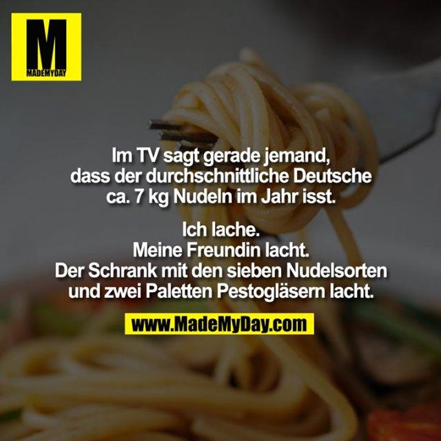 Im TV sagt gerade jemand,<br /> dass der durchschnittliche Deutsche<br /> ca. 7 kg Nudeln im Jahr isst.<br /> <br /> Ich lache.<br /> Meine Freundin lacht.<br /> Der Schrank mit den sieben Nudelsorten<br /> und zwei Paletten Pestogläsern lacht.
