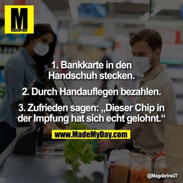 """1. Bankkarte in den<br /> Handschuh stecken.<br /> <br /> 2. Durch Handauflegen bezahlen.<br /> <br /> 3. Zufrieden sagen: """"Dieser Chip in<br /> der Impfung hat sich echt gelohnt."""""""
